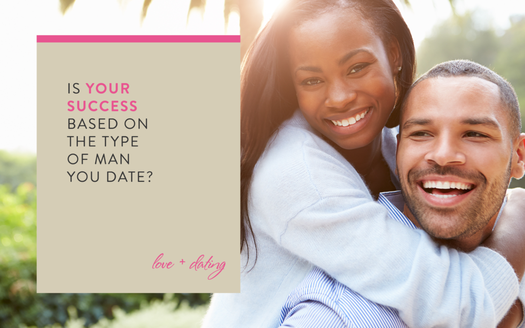 Is Your Success Based on the Type of Man You Date?
